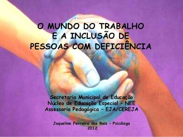 O MUNDO DO TRABALHO     E A INCLUSÃO DEPESSOAS COM DEFICIÊNCIA    Secretaria Municipal de Educação   Núcleo de Educação Es...