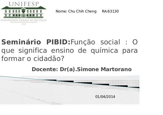 Seminário PIBID:Função social : O que significa ensino de química para formar o cidadão? Docente: Dr(a).Simone Martorano N...