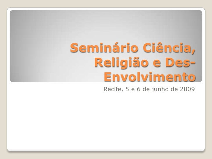 Seminário Ciência,    Religião e Des-     Envolvimento     Recife, 5 e 6 de junho de 2009