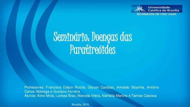 Seminário: Doenças das Paratireóides Professores: Francisco Edson Rocha, Glycon Cardoso, Arivaldo Bizanha, Antônio Carlos ...