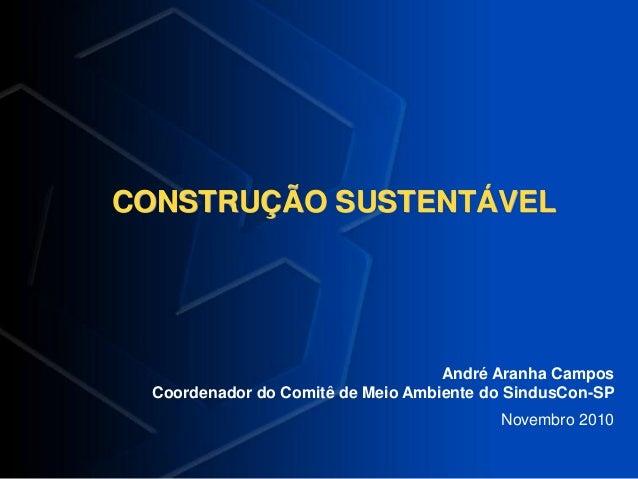 CONSTRUÇÃO SUSTENTÁVEL André Aranha Campos Coordenador do Comitê de Meio Ambiente do SindusCon-SP Novembro 2010