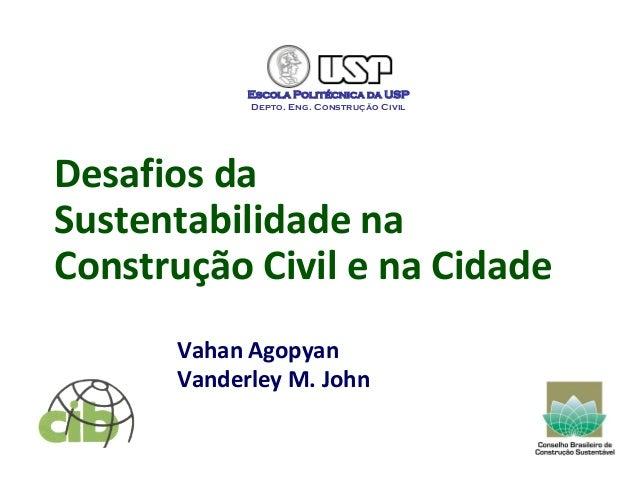 Desafios da Sustentabilidade na Construção Civil e na Cidade Vahan Agopyan Vanderley M. John Escola Politécnica da USP Dep...