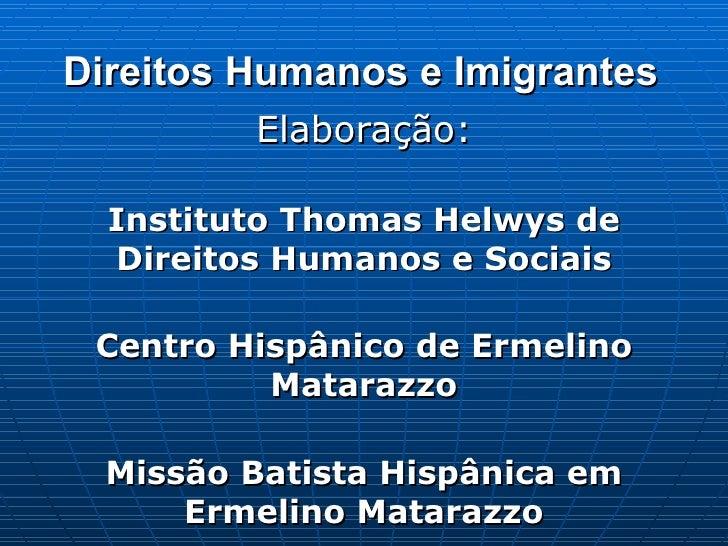 Direitos Humanos e Imigrantes Elaboração: Instituto Thomas Helwys de Direitos Humanos e Sociais Centro Hispânico de Ermeli...
