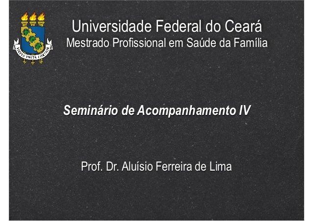 Universidade Federal do Ceará  Mestrado Profissional em Saúde da Família  Seminário de Acompanhamento IV  Prof. Dr. Aluísi...