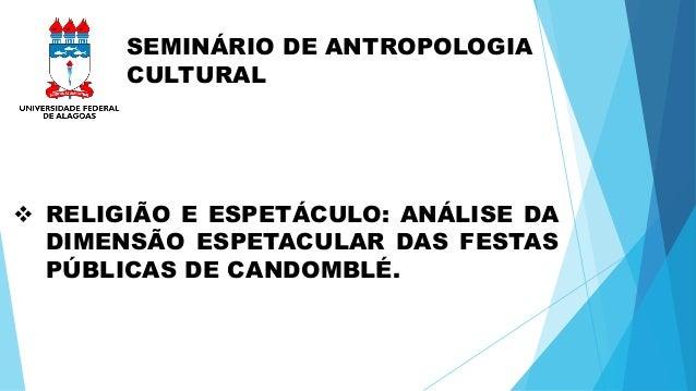 SEMINÁRIO DE ANTROPOLOGIA  CULTURAL   RELIGIÃO E ESPETÁCULO: ANÁLISE DA  DIMENSÃO ESPETACULAR DAS FESTAS  PÚBLICAS DE CAN...