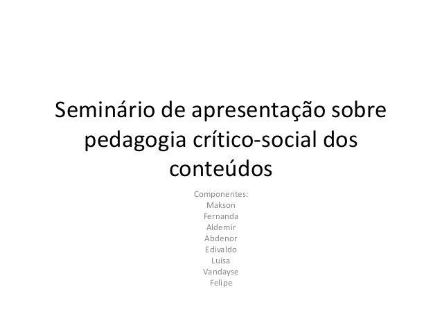 Seminário de apresentação sobre pedagogia crítico-social dos conteúdos Componentes: Makson Fernanda Aldemir Abdenor Edival...