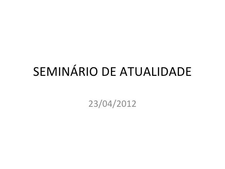 SEMINÁRIO DE ATUALIDADE        23/04/2012