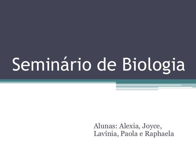 Seminário de Biologia  Alunas: Alexia, Joyce,  Lavínia, Paola e Raphaela