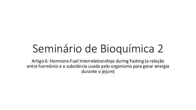 Seminário de Bioquímica 2 Artigo 6: Hormone-Fuel Interrelationships during Fasting (a relação entre hormônio e a substânci...