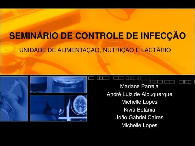 SEMINÁRIO DE CONTROLE DE INFECÇÃO Mariane Parrela André Luiz de Albuquerque Michelle Lopes Kivia Betânia João Gabriel Cair...