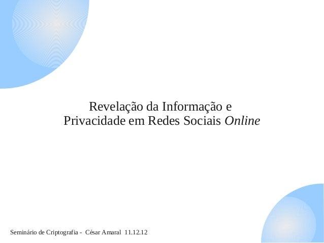 Seminário de Criptografia - César Amaral 11.12.12 Revelação da Informação e Privacidade em Redes Sociais Online