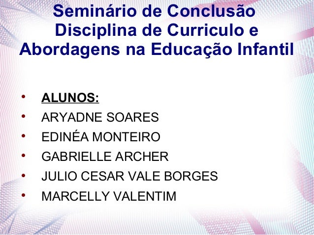 Seminário de Conclusão   Disciplina de Curriculo eAbordagens na Educação Infantil    ALUNOS:    ARYADNE SOARES    EDINÉ...