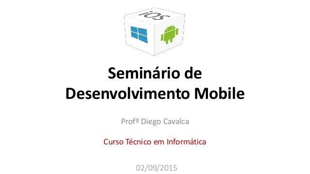 Seminário de Desenvolvimento Mobile Profº Diego Cavalca Curso Técnico em Informática 02/09/2015