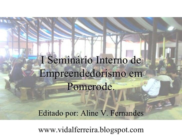 I Seminário Interno deEmpreendedorismo em     Pomerode.Editado por: Aline V. Fernandeswww.vidalferreira.blogspot.com
