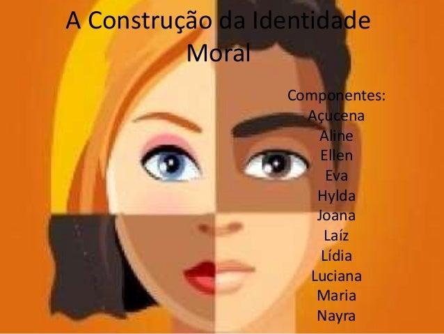 A Construção da Identidade Moral Componentes: Açucena Aline Ellen Eva Hylda Joana Laíz Lídia Luciana Maria Nayra