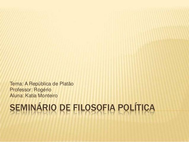 Tema: A República de PlatãoProfessor: RogérioAluna: Katia MonteiroSEMINÁRIO DE FILOSOFIA POLÍTICA