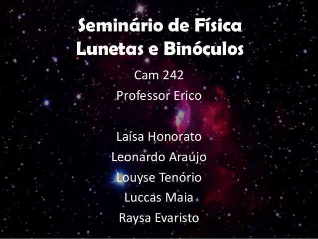 Seminário de Física Lunetas e Binóculos Cam 242 Professor Erico Laísa Honorato Leonardo Araújo Louyse Tenório Luccas Maia ...