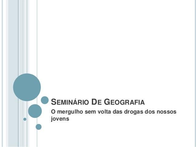 SEMINÁRIO DE GEOGRAFIA O mergulho sem volta das drogas dos nossos jovens