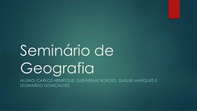 Seminário de Geografia ALUNO: CARLOS HENRIQUE, GUILHERME BORGES, ISAQUE MARQUES E LEONARDO GONÇALVES