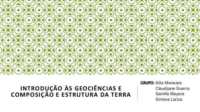 INTRODUÇÃO ÀS GEOCIÊNCIAS E  COMPOSIÇÃO E ESTRUTURA DA TERRA  GRUPO: Ailla Menezes  Claudijane Guerra  Samille Mayara  Sim...