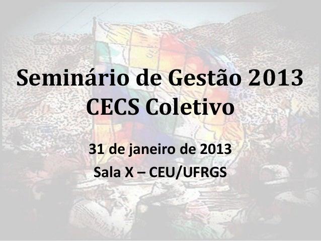 Seminário de Gestão 2013     CECS Coletivo      31 de janeiro de 2013       Sala X – CEU/UFRGS