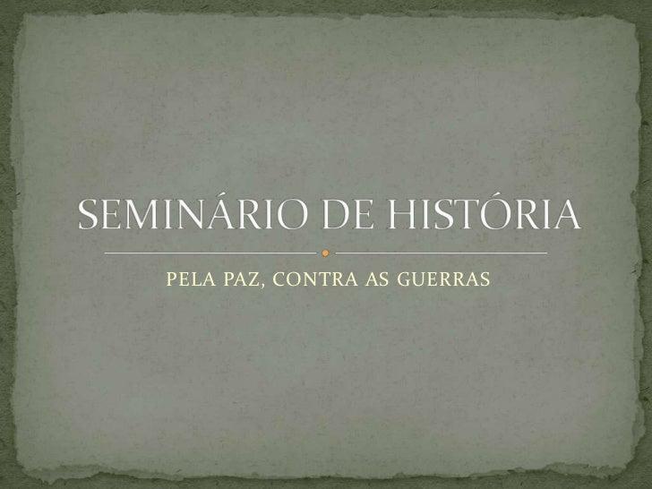 PELA PAZ, CONTRA AS GUERRAS<br />SEMINÁRIO DE HISTÓRIA<br />