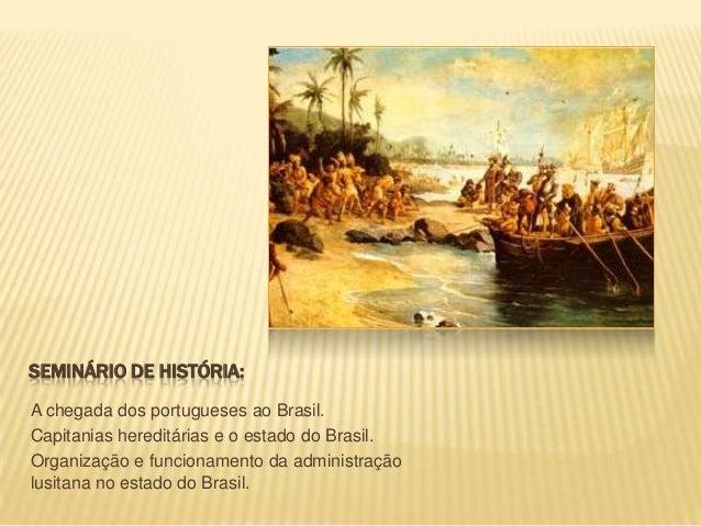 SEMINÁRIO DE HISTÓRIA:A chegada dos portugueses ao Brasil.Capitanias hereditárias e o estado do Brasil.Organização e funci...