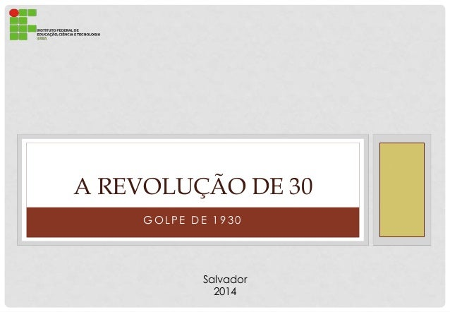 G O L P E D E 1 9 3 0 A REVOLUÇÃO DE 30 Salvador 2014
