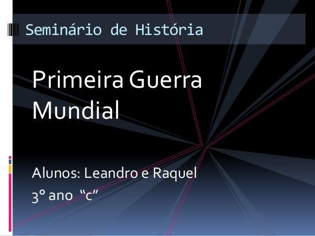"""Primeira Guerra Mundial Alunos: Leandro e Raquel 3° ano """"c"""" Seminário de História"""
