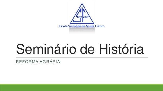 Escola Visconde de Souza Franco  Seminário de História REFORMA AGRÁRIA