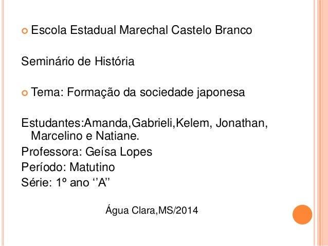  Escola Estadual Marechal Castelo Branco Seminário de História  Tema: Formação da sociedade japonesa Estudantes:Amanda,G...
