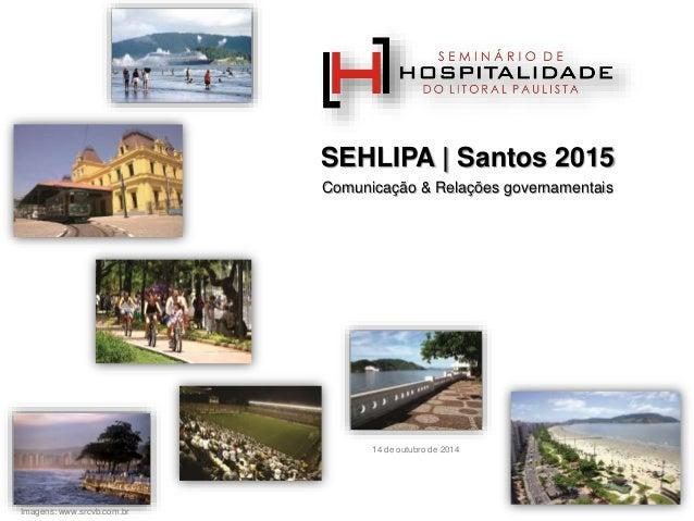 SEHLIPA | Santos 2015  Comunicação & Relações governamentais  Imagens: www.srcvb.com.br  14 de outubro de 2014