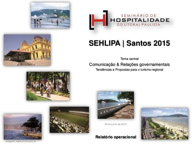 SEHLIPA | Santos 2015 Tema central Comunicação & Relações governamentais Tendências e Propostas para o turismo regional Im...