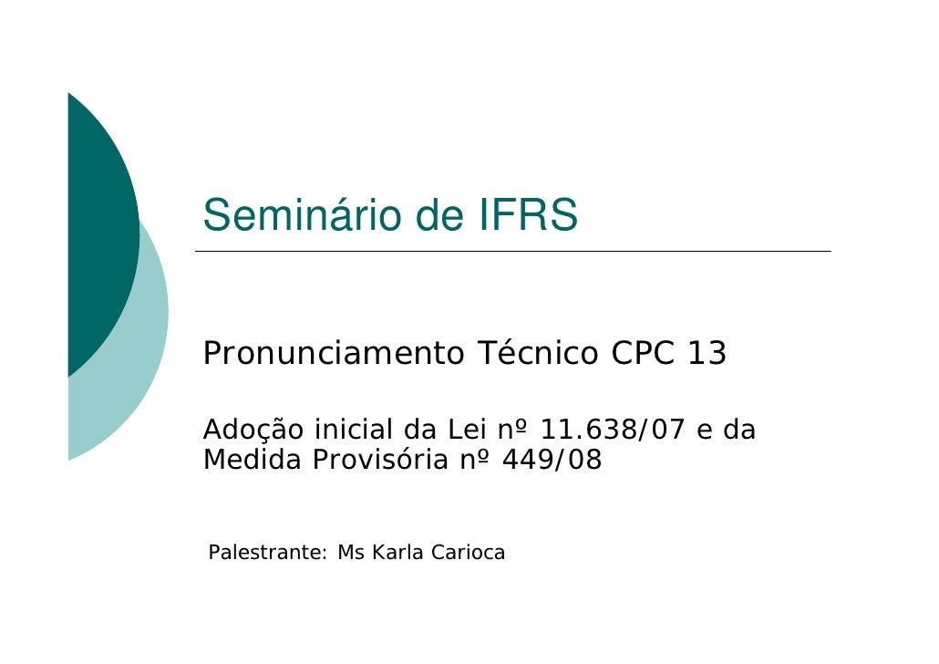 Seminário de IFRSPronunciamento Técnico CPC 13Adoção inicial da Lei nº 11.638/07 e daMedida Provisória nº 449/08Palestrant...