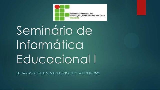 Seminário de Informática Educacional I EDUARDO ROGER SILVA NASCIMENTO MT1211013-21