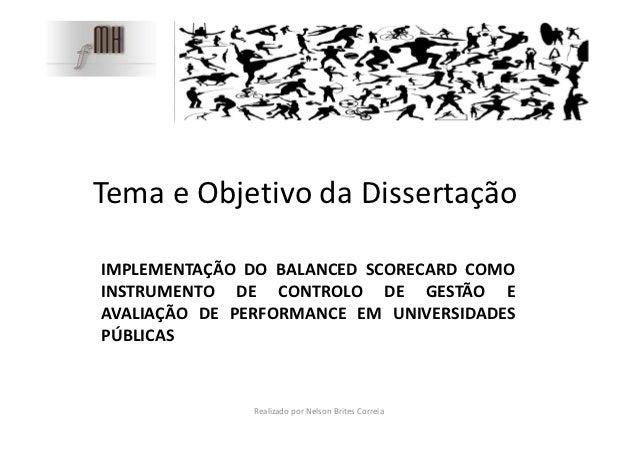 Tema e Objetivo da DissertaçãoIMPLEMENTAÇÃO DO BALANCED SCORECARD COMOINSTRUMENTO DE CONTROLO DE GESTÃO EAVALIAÇÃO DE PERF...