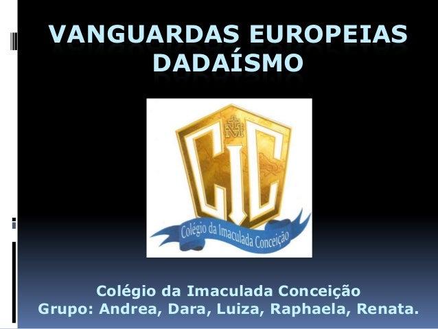 VANGUARDAS EUROPEIAS DADAÍSMO Colégio da Imaculada Conceição Grupo: Andrea, Dara, Luiza, Raphaela, Renata.