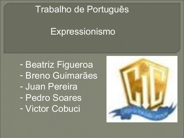 Trabalho de PortuguêsExpressionismo- Beatriz Figueroa- Breno Guimarães- Juan Pereira- Pedro Soares- Victor Cobuci