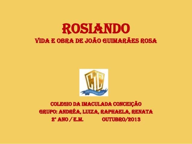 ROSIANDO VIDA E OBRA DE JOÃO GUIMARÃES ROSA  COLEGIO DA IMACULADA CONCEIÇÃO GRUPO: ANDRÉA, LUIZA, RAPHAELA, RENATA 2° ANO ...