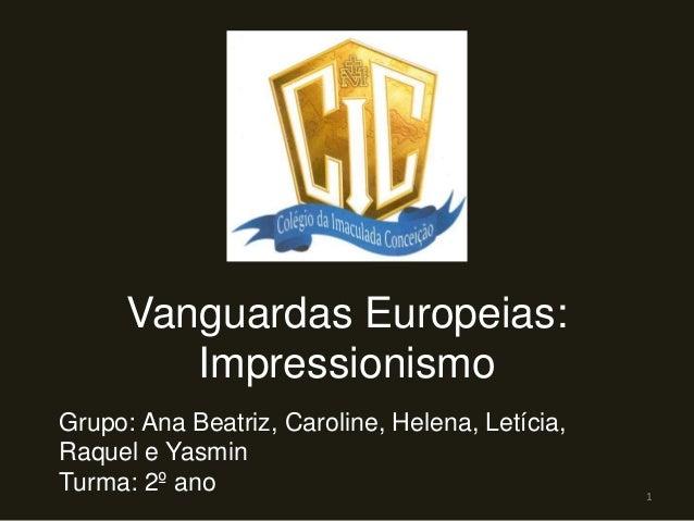 Vanguardas Europeias:ImpressionismoGrupo: Ana Beatriz, Caroline, Helena, Letícia,Raquel e YasminTurma: 2º ano 1