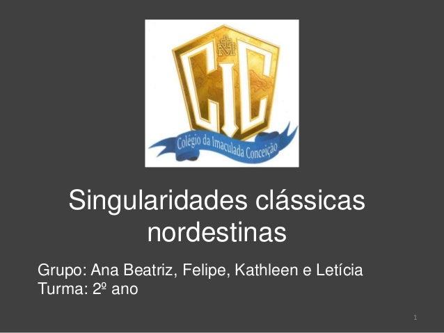 Singularidades clássicas nordestinas Grupo: Ana Beatriz, Felipe, Kathleen e Letícia Turma: 2º ano 1