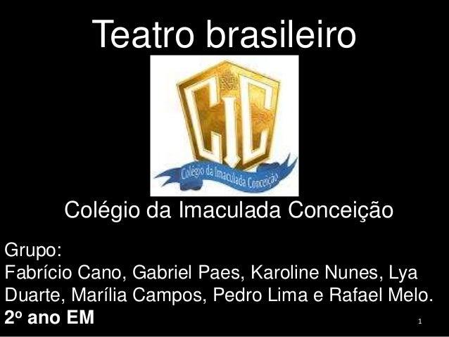 Teatro brasileiro  Colégio da Imaculada Conceição Grupo: Fabrício Cano, Gabriel Paes, Karoline Nunes, Lya Duarte, Marília ...