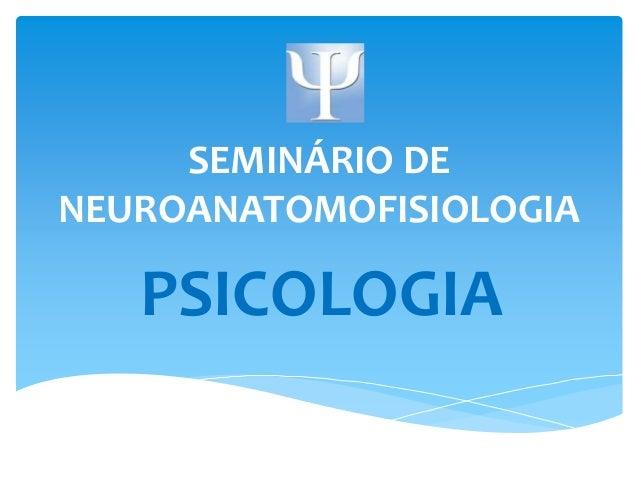 SEMINÁRIO DE  NEUROANATOMOFISIOLOGIA  PSICOLOGIA