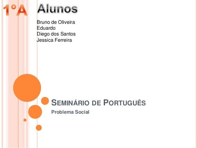 SEMINÁRIO DE PORTUGUÊSProblema SocialBruno de OliveiraEduardoDiego dos SantosJessica Ferreira