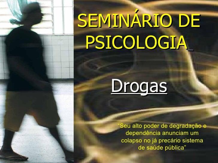 """SEMINÁRIO DE PSICOLOGIA   Drogas   """"Seu alto poder de degradação e      dependência anunciam um    colapso no já precário ..."""