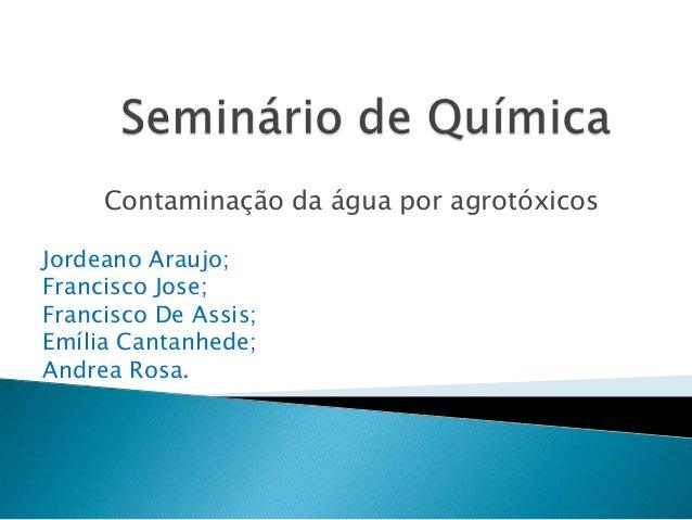 Contaminação da água por agrotóxicos Jordeano Araujo; Francisco Jose; Francisco De Assis; Emília Cantanhede; Andrea Rosa.