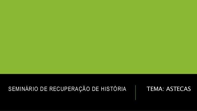 SEMINÁRIO DE RECUPERAÇÃO DE HISTÓRIA TEMA: ASTECAS