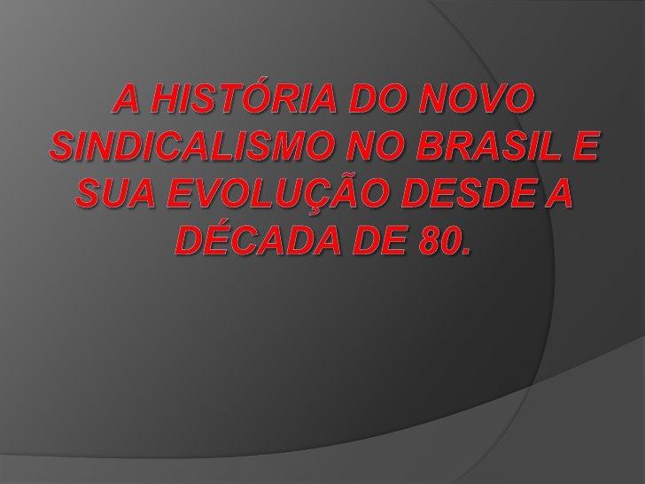 A HISTÓRIA DO NOVO SINDICALISMO NO BRASIL E SUA EVOLUÇÃO DESDE A DÉCADA DE 80.<br />