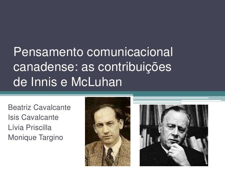Pensamento comunicacional canadense: as contribuições de Innis e McLuhanBeatriz CavalcanteIsis CavalcanteLívia PriscillaMo...