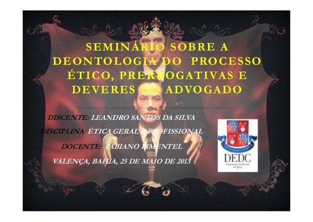 SEMINÁRIO SOBRE ADEONTOLOGIA DO PROCESSOÉTICO, PRERROGATIVAS EDEVERES DO ADVOGADODISCENTE: LEANDRO SANTOS DA SILVADISCIPLI...